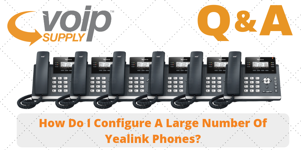 How Do I Configure a Large Number of Yealink Phones? - VoIP